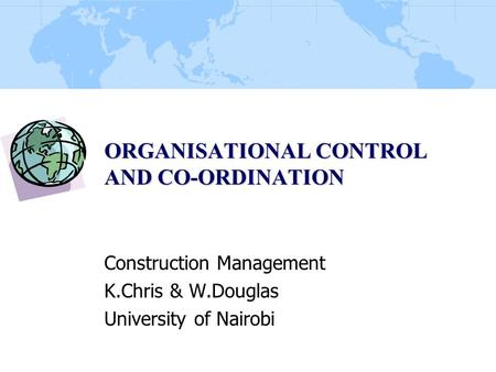 ORGANISATIONAL CONTROL AND CO-ORDINATION Construction Management K.Chris & W.Douglas University of Nairobi.