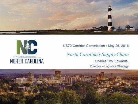 North Carolina's Supply Chain US70 Corridor Commission / May 26, 2016 Charles HW Edwards, Director – Logistics Strategy.