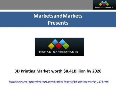 MarketsandMarkets Presents 3D Printing Market worth $8.41Billion by 2020