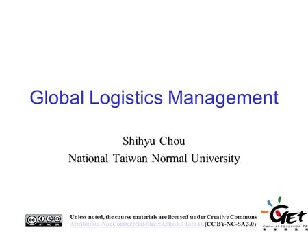 Global Logistics Management Shihyu Chou National Taiwan Normal University 1 Unless noted, the course materials are licensed under Creative Commons Attribution-NonCommercial-ShareAlike.