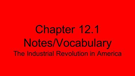 Chapter 12.1 Notes/Vocabulary The Industrial Revolution in America.