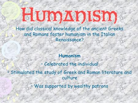 How did classical knowledge of the ancient Greeks and Romans foster humanism in the Italian Renaissance? Humanism Celebrated the individual Stimulated.