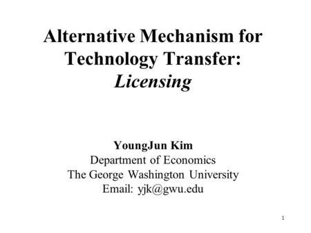 1 Alternative Mechanism for Technology Transfer: Licensing YoungJun Kim Department of Economics The George Washington University
