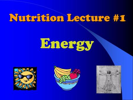Nutrition Lecture #1 Energy. Biological Energy Cycle Sun O 2 CO 2 & H 2 0 Food (Carbohydrates, Fat, Protein and cellulose) Photosynthesis Humans and Animals.