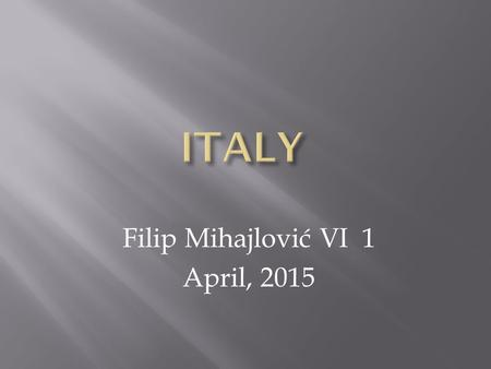 Filip Mihajlović VI 1 April, 2015. Italy is located in the Apennine peninsula between the Adriatic,the Ionian Sea and the Mediterranean Sea and the Alps.
