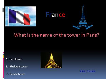 What is the name of the tower in Paris? A. Eifel tower B. Blackpool tower C. Empire tower EIFEL TOWER France.
