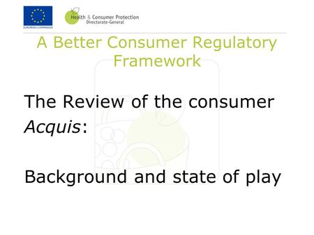 A Better Consumer Regulatory Framework The Review of the consumer Acquis: Background and state of play.