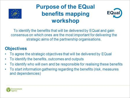 Purpose of the EQual benefits mapping workshop To identify the benefits that will be delivered by EQual and gain consensus on which ones are the most important.