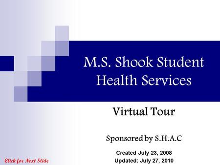 M.S. Shook Student Health Services Virtual Tour Sponsored by S.H.A.C Created July 23, 2008 Updated: July 27, 2010 Click for Next Slide.