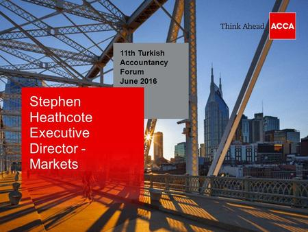 11th Turkish Accountancy Forum June 2016 Stephen Heathcote Executive Director - Markets.