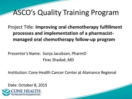 ASCO's Quality Training Program Project Title: Improving oral chemotherapy fulfillment processes and implementation of a pharmacist- managed oral chemotherapy.