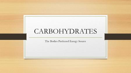 CARBOHYDRATES The Bodies Preferred Energy Source.