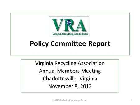 Policy Committee Report Virginia Recycling Association Annual Members Meeting Charlottesville, Virginia November 8, 2012 2012 VRA Policy Committee Report1.