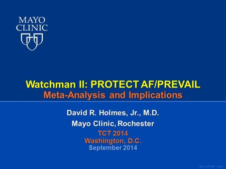 ©2012 MFMER | slide-1 Watchman II: PROTECT AF/PREVAIL Meta-Analysis and Implications David R. Holmes, Jr., M.D. Mayo Clinic, Rochester TCT 2014 Washington,