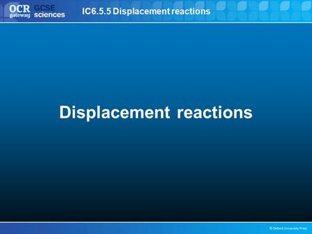 IC6.5.5 Displacement reactions © Oxford University Press Displacement reactions.