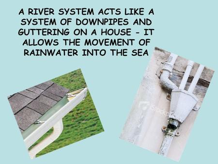 A RIVER SYSTEM ACTS LIKE A SYSTEM OF DOWNPIPES AND GUTTERING ON A HOUSE - IT ALLOWS THE MOVEMENT OF RAINWATER INTO THE SEA.