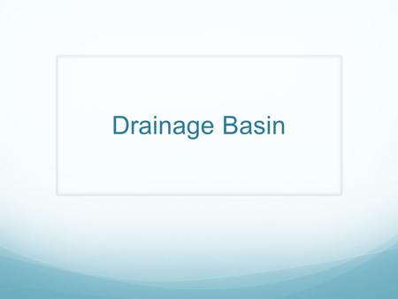 Drainage Basin. A drainage basin is the name given to the area of land which is drained by a river. The drainage basin acts as a funnel by collecting.