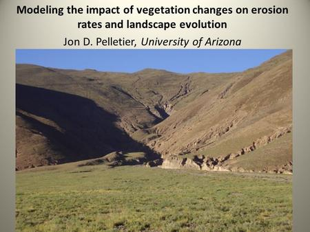 Modeling the impact of vegetation changes on erosion rates and landscape evolution Jon D. Pelletier, University of Arizona.