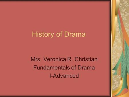 History of Drama Mrs. Veronica R. Christian Fundamentals of Drama I-Advanced.
