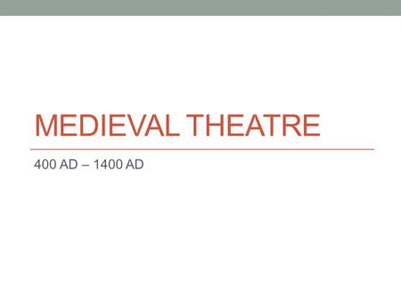 MEDIEVAL THEATRE 400 AD – 1400 AD. Medieval Theatre After the fall of Rome the 600's A.D., came a period known to us as the dark ages. Much political.