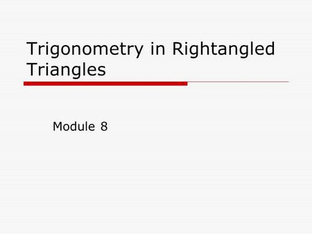 Trigonometry in Rightangled Triangles Module 8. Trigonometry  A method of calculating the length of a side Or size of an angle  Calculator required.