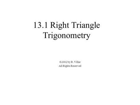 13.1 Right Triangle Trigonometry ©2002 by R. Villar All Rights Reserved.