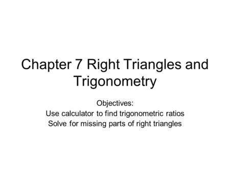 Chapter 7 Right Triangles and Trigonometry Objectives: Use calculator to find trigonometric ratios Solve for missing parts of right triangles.
