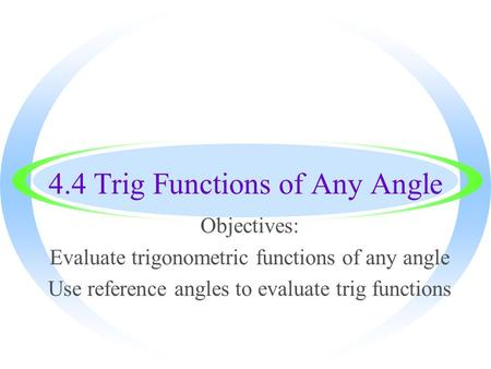 4.4 Trig Functions of Any Angle Objectives: Evaluate trigonometric functions of any angle Use reference angles to evaluate trig functions.