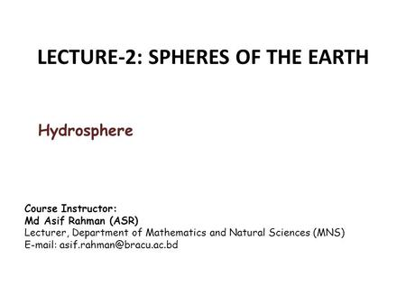 LECTURE-2: SPHERES OF THE EARTH Hydrosphere Course Instructor: Md Asif Rahman (ASR) Lecturer, Department of Mathematics and Natural Sciences (MNS) E-mail: