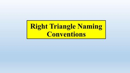 Right Triangle Naming Conventions. When we studied Pythagorean Theorem: a b c.