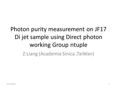 Photon purity measurement on JF17 Di jet sample using Direct photon working Group ntuple Z.Liang (Academia Sinica,TaiWan) 6/24/20161.