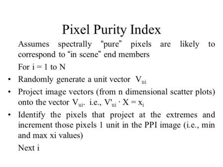 "Pixel Purity Index Assumes spectrally ""pure"" pixels are likely to correspond to ""in scene"" end members  	For i = 1 to N Randomly generate a unit vector."