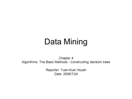 Data Mining Chapter 4 Algorithms: The Basic Methods - Constructing decision trees Reporter: Yuen-Kuei Hsueh Date: 2008/7/24.