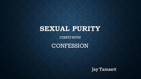 SEXUAL PURITY STARTS WITH CONFESSION Jay Tamsett.