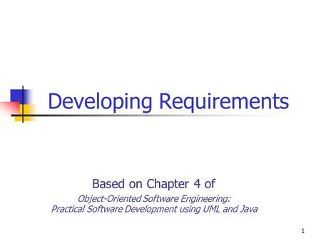 1 Developing Requirements Based on Chapter 4 of Object-Oriented Software Engineering: Practical Software Development using UML and Java.