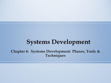 Systems Development Chapter 6: Systems Development: Phases, Tools & Techniques.
