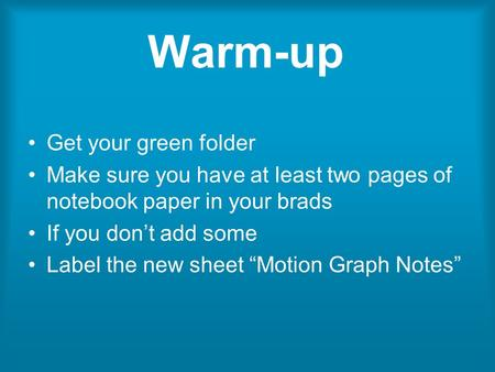 "Warm-up Get your green folder Make sure you have at least two pages of notebook paper in your brads If you don't add some Label the new sheet ""Motion Graph."
