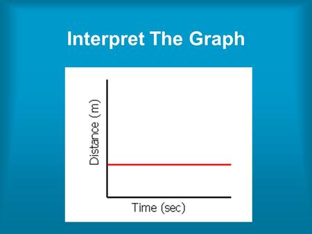 Interpret The Graph. The graph shows an object which is not moving (at rest). The distance stays the same as time goes by because it is not moving.