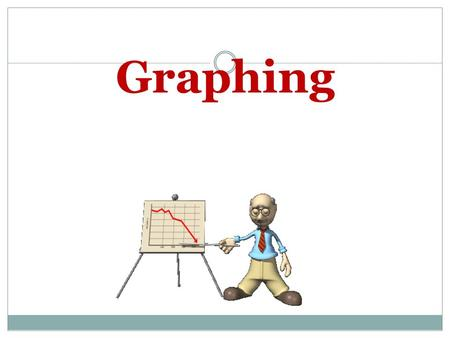 Graphing. Why use graphs? Graphs provide a way to make information clear and meaningful. Different types of graphs include: Line graphs Bar graphs Pie.