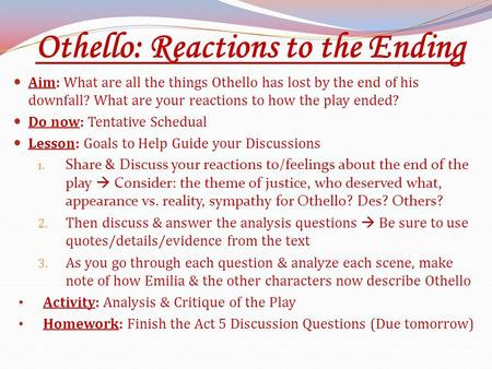 Othello: Reactions to the Ending Aim: What are all the things Othello has lost by the end of his downfall? What are your reactions to how the play ended?