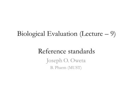 Biological Evaluation (Lecture – 9) Reference standards Joseph O. Oweta B. Pharm (MUST)