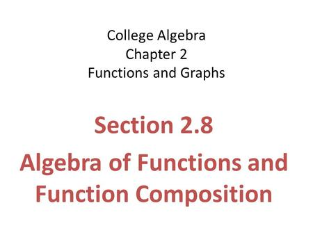 College Algebra Chapter 2 Functions and Graphs Section 2.8 Algebra of Functions and Function Composition.
