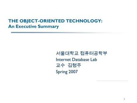 1 THE OBJECT-ORIENTED TECHNOLOGY: An Executive Summary 서울대학교 컴퓨터공학부 Internet Database Lab 교수 김형주 Spring 2007.