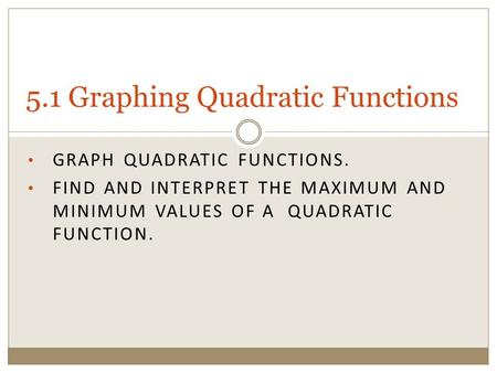 GRAPH QUADRATIC FUNCTIONS. FIND AND INTERPRET THE MAXIMUM AND MINIMUM VALUES OF A QUADRATIC FUNCTION. 5.1 Graphing Quadratic Functions.