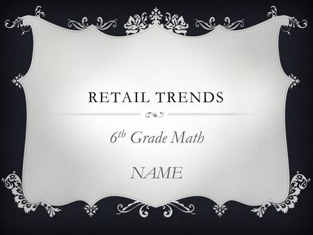 RETAIL TRENDS 6 th Grade Math NAME. INTRODUCTION  Have you ever gone into your favorite department store or restaurant and wondered just how much money.