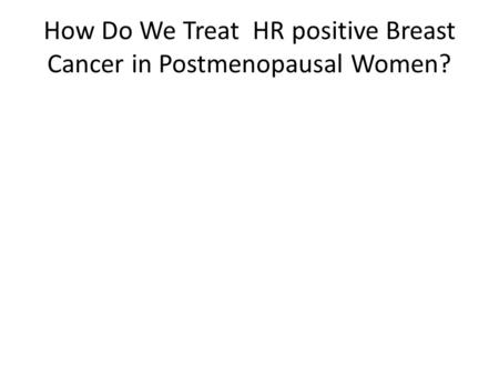 How Do We Treat HR positive Breast Cancer in Postmenopausal Women?