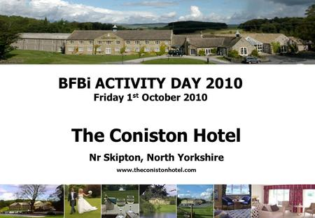 BFBi ACTIVITY DAY 2010 Friday 1 st October 2010 The Coniston Hotel Nr Skipton, North Yorkshire www.theconistonhotel.com.