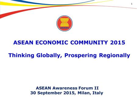ASEAN ECONOMIC COMMUNITY 2015 Thinking Globally, Prospering Regionally 1 ASEAN Awareness Forum II 30 September 2015, Milan, Italy.
