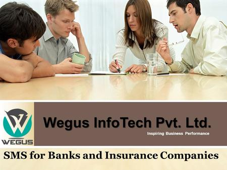 Wegus InfoTech Pvt. Ltd. Wegus InfoTech Pvt. Ltd. Inspiring Business Performance SMS for Banks and Insurance Companies.