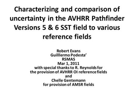Characterizing and comparison of uncertainty in the AVHRR Pathfinder Versions 5 & 6 SST field to various reference fields Robert Evans Guilllermo Podesta'